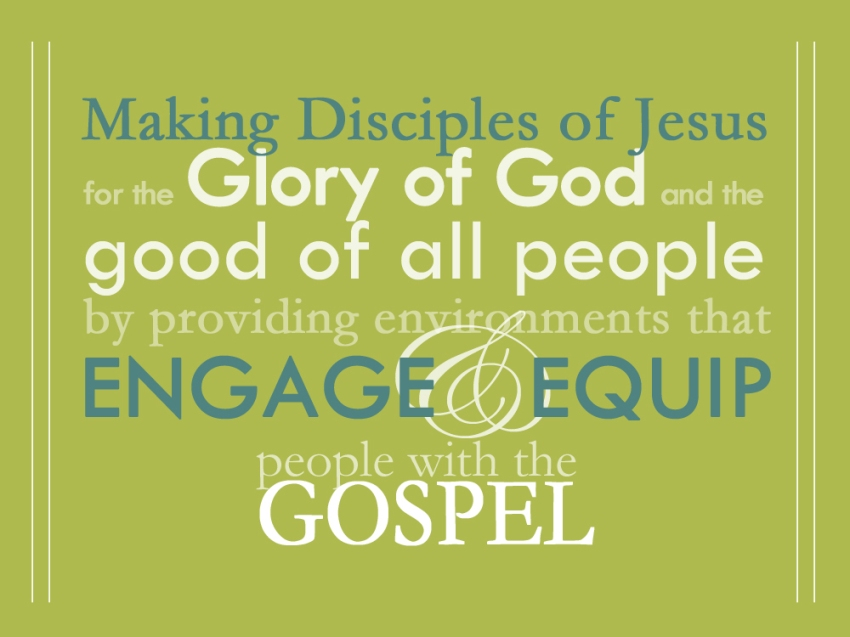 Making Disciples of Jesus for the Glory of God and the good of all people by providing environments that engage and equip people with the Gospel